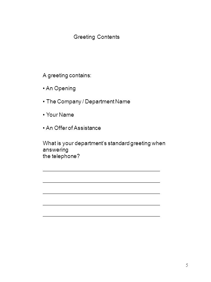 Greeting Contents A greeting contains: An Opening The Company / Department Name Your Name An Offer of Assistance What is your departments standard greeting when answering the telephone.