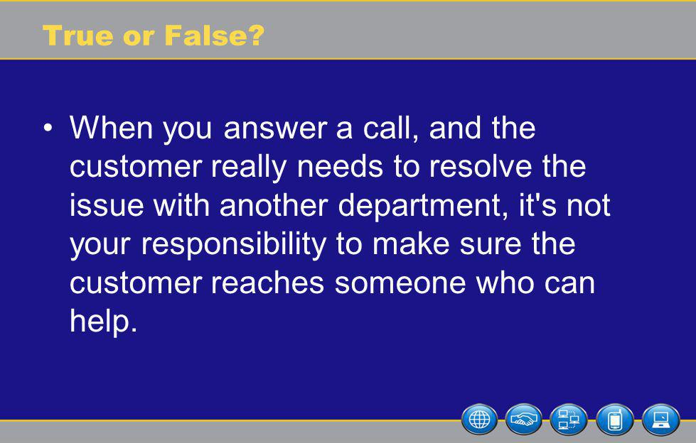 True or False? When you answer a call, and the customer really needs to resolve the issue with another department, it's not your responsibility to mak