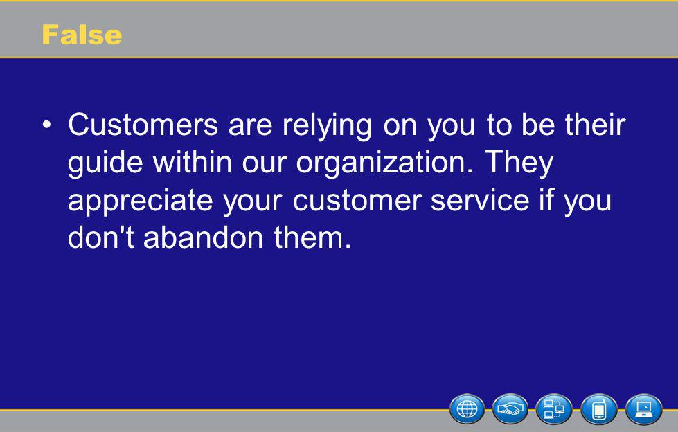 False Customers are relying on you to be their guide within our organization.