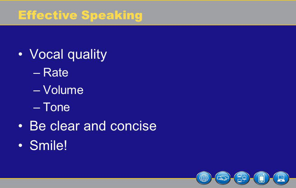 Effective Speaking Vocal quality –Rate –Volume –Tone Be clear and concise Smile!