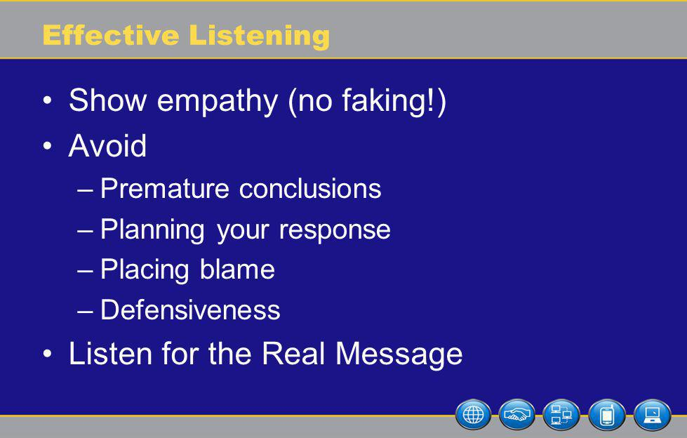 Effective Listening Show empathy (no faking!) Avoid –Premature conclusions –Planning your response –Placing blame –Defensiveness Listen for the Real Message