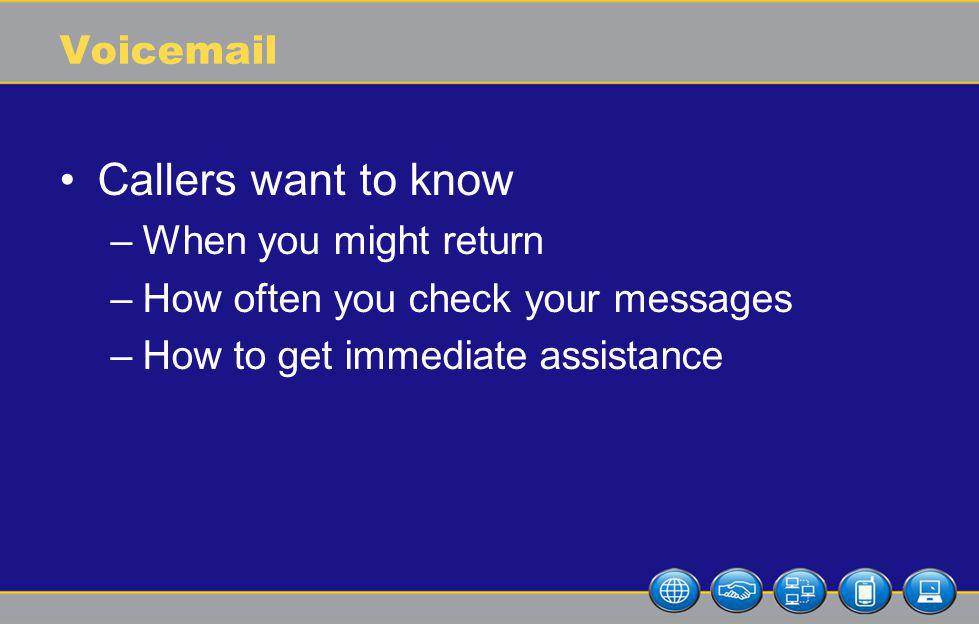 Voicemail Callers want to know –When you might return –How often you check your messages –How to get immediate assistance