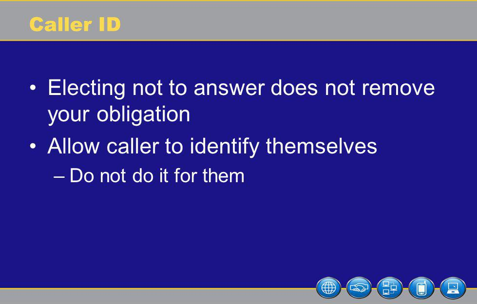 Caller ID Electing not to answer does not remove your obligation Allow caller to identify themselves –Do not do it for them
