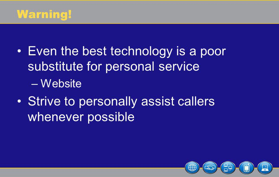Warning! Even the best technology is a poor substitute for personal service –Website Strive to personally assist callers whenever possible