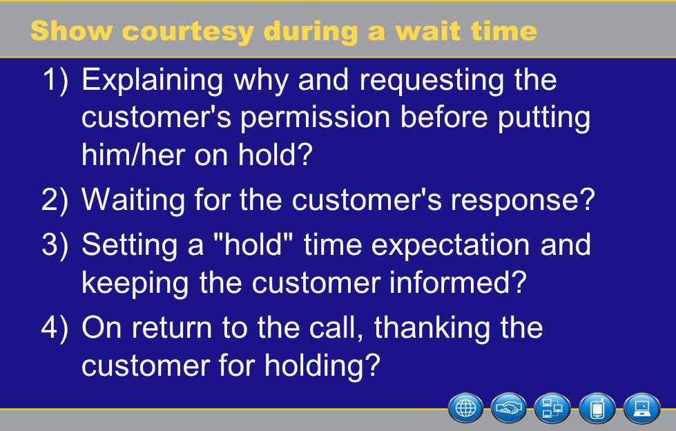 Show courtesy during a wait time 1)Explaining why and requesting the customer s permission before putting him/her on hold.