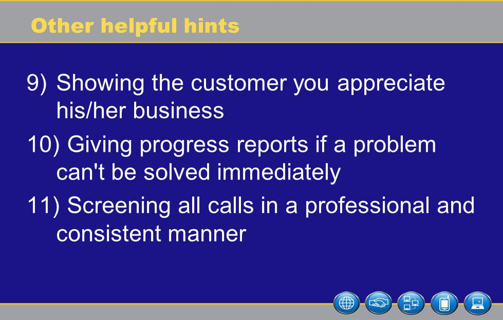Other helpful hints 9)Showing the customer you appreciate his/her business 10) Giving progress reports if a problem can t be solved immediately 11) Screening all calls in a professional and consistent manner