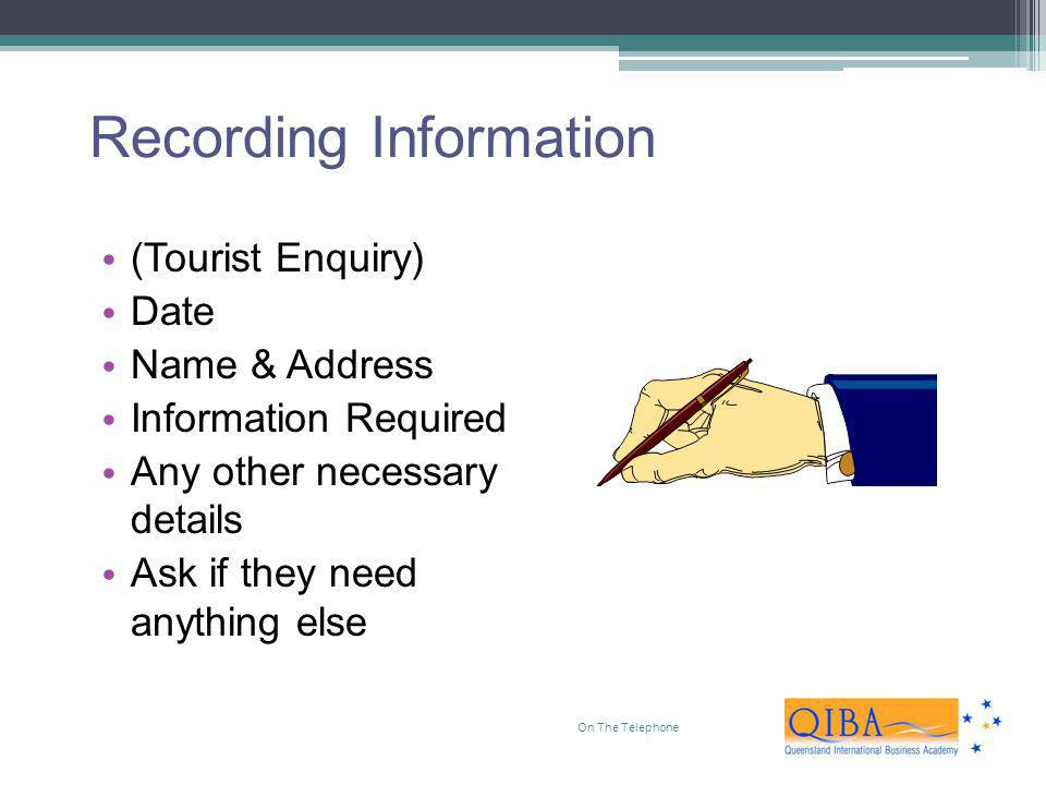 Recording Information (Tourist Enquiry) Date Name & Address Information Required Any other necessary details Ask if they need anything else On The Tel