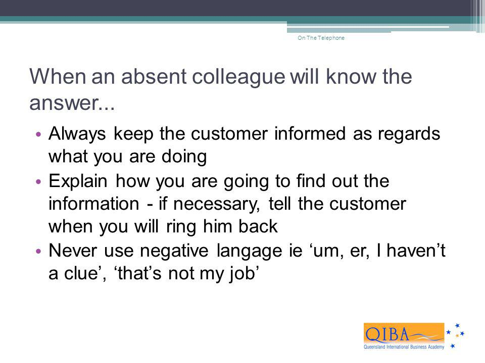When an absent colleague will know the answer... Always keep the customer informed as regards what you are doing Explain how you are going to find out
