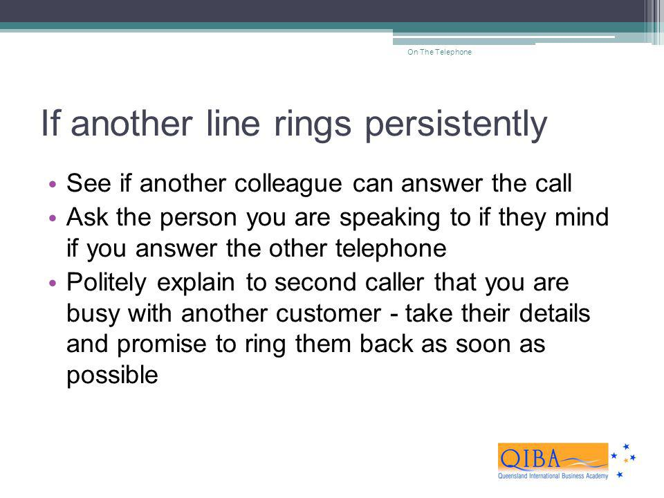 If another line rings persistently See if another colleague can answer the call Ask the person you are speaking to if they mind if you answer the othe