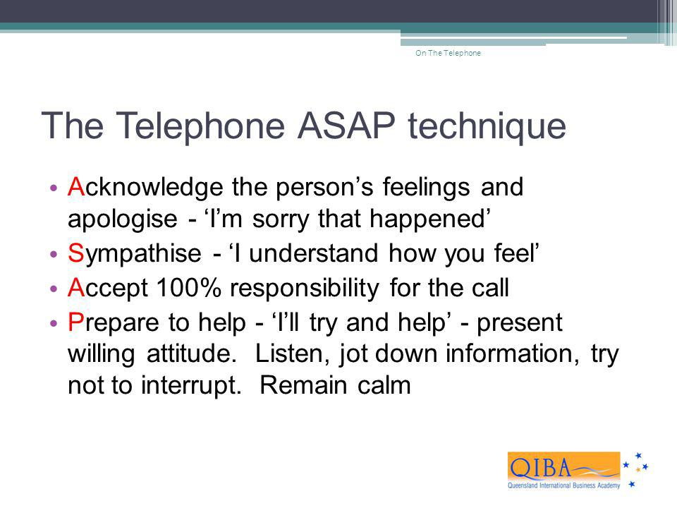 The Telephone ASAP technique Acknowledge the persons feelings and apologise - Im sorry that happened Sympathise - I understand how you feel Accept 100