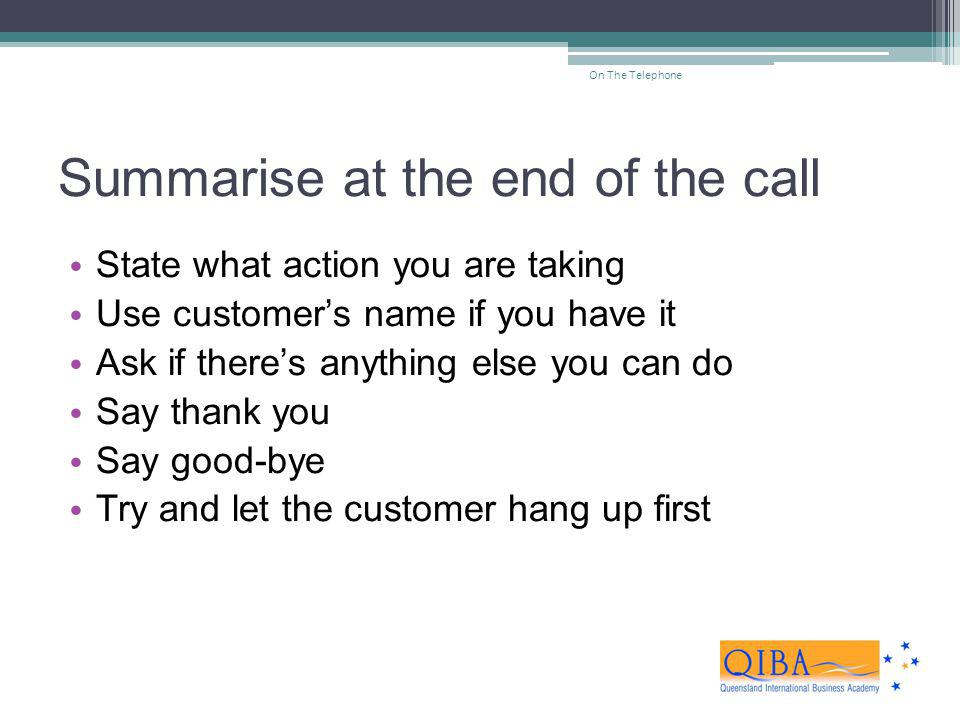 Summarise at the end of the call State what action you are taking Use customers name if you have it Ask if theres anything else you can do Say thank y