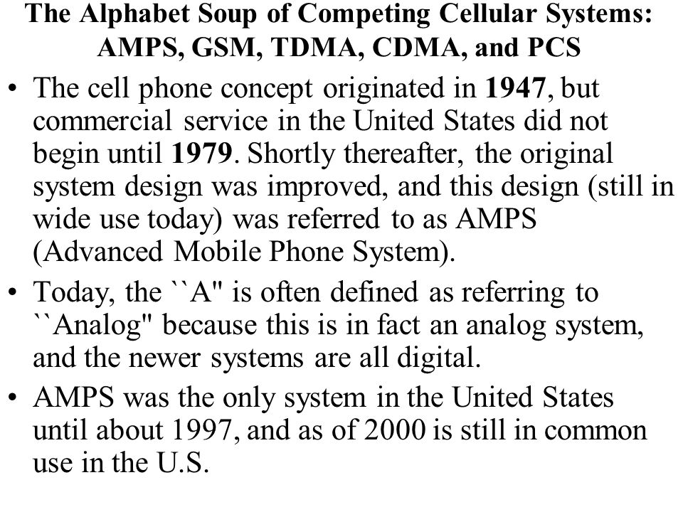 The Alphabet Soup of Competing Cellular Systems: AMPS, GSM, TDMA, CDMA, and PCS The cell phone concept originated in 1947, but commercial service in t
