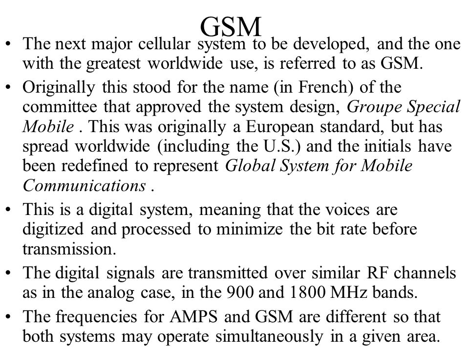 GSM The next major cellular system to be developed, and the one with the greatest worldwide use, is referred to as GSM. Originally this stood for the