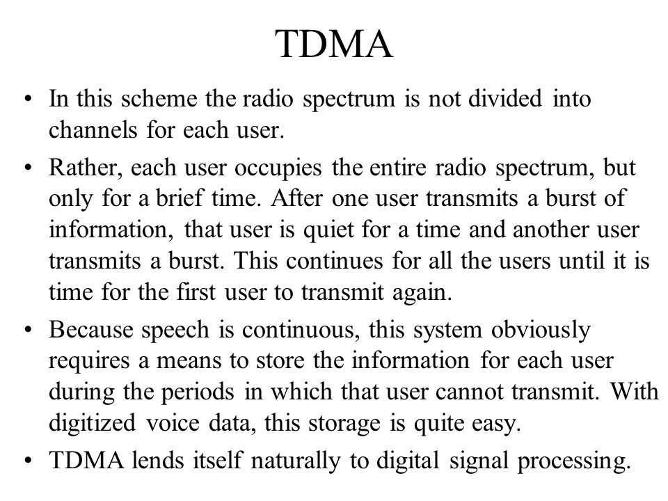 TDMA In this scheme the radio spectrum is not divided into channels for each user. Rather, each user occupies the entire radio spectrum, but only for