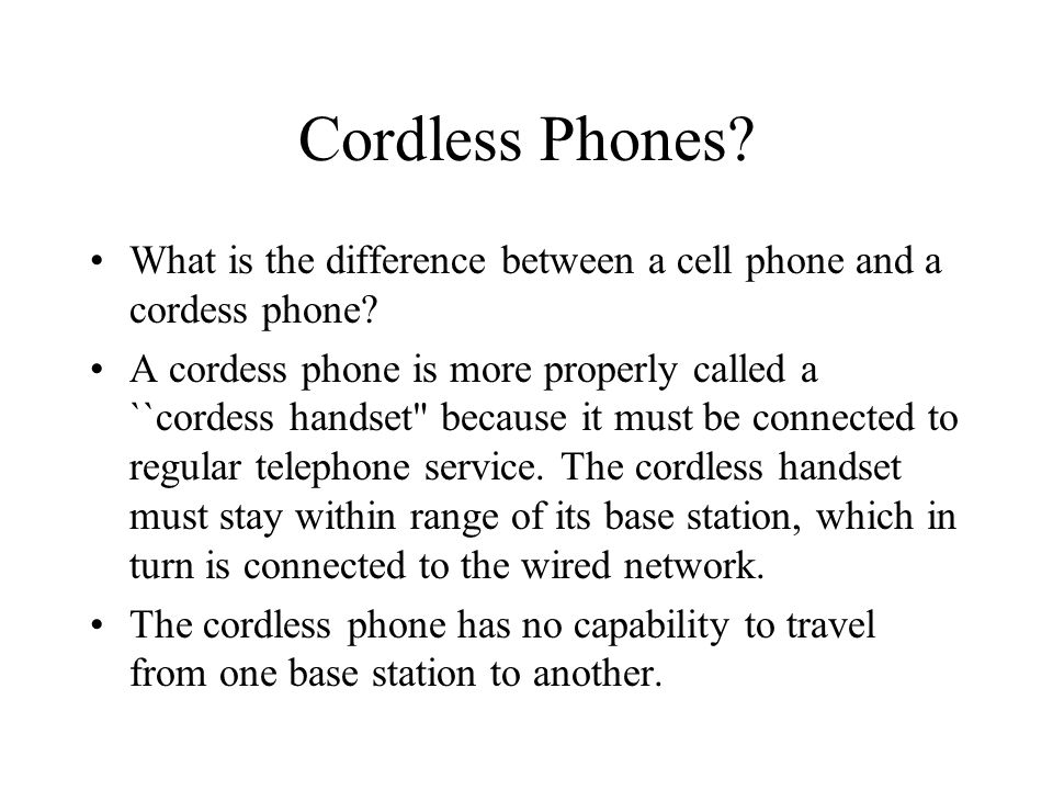 Cordless Phones? What is the difference between a cell phone and a cordess phone? A cordess phone is more properly called a ``cordess handset