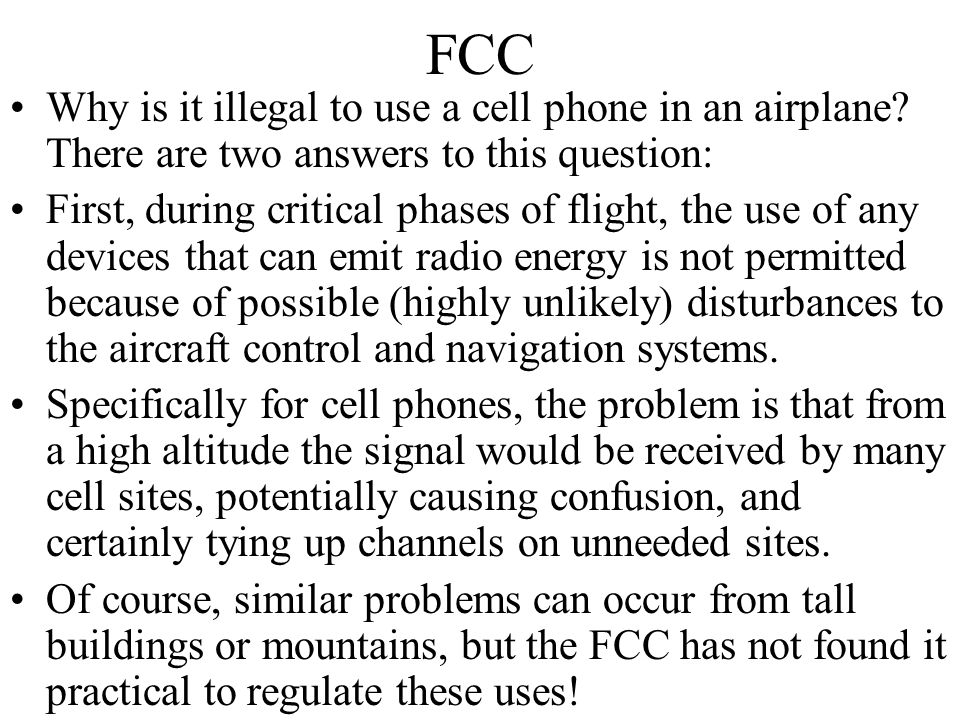 FCC Why is it illegal to use a cell phone in an airplane? There are two answers to this question: First, during critical phases of flight, the use of