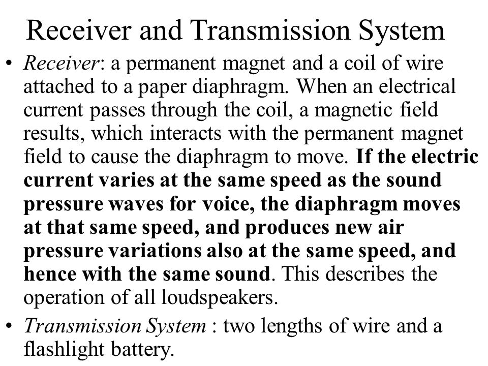 Receiver and Transmission System Receiver: a permanent magnet and a coil of wire attached to a paper diaphragm. When an electrical current passes thro