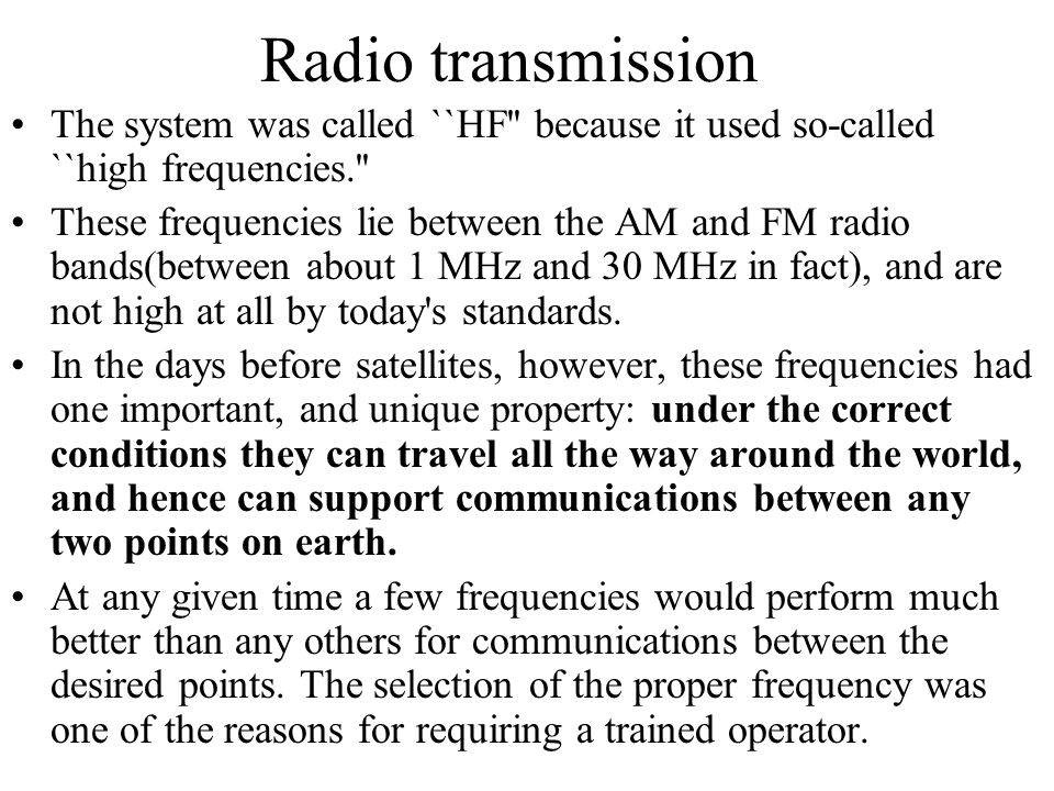 Radio transmission The system was called ``HF'' because it used so-called ``high frequencies.'' These frequencies lie between the AM and FM radio band