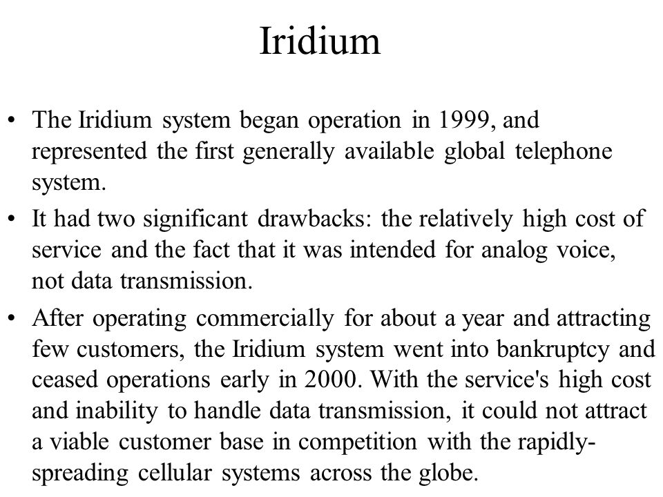 Iridium The Iridium system began operation in 1999, and represented the first generally available global telephone system. It had two significant draw