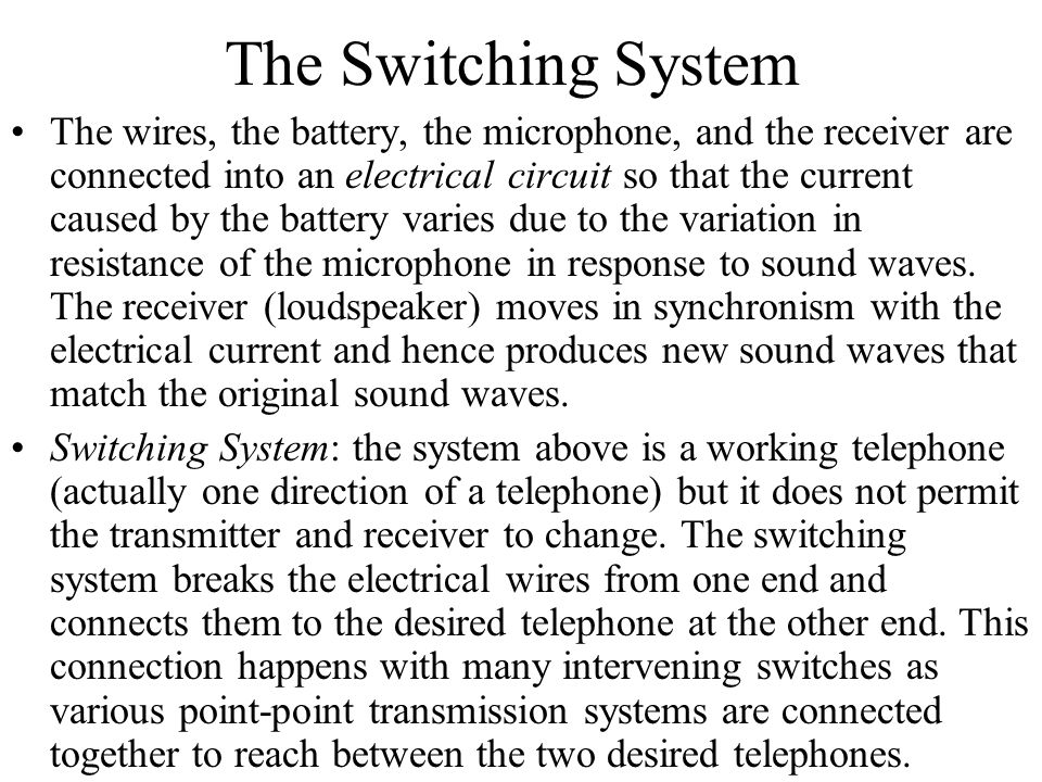 The Switching System The wires, the battery, the microphone, and the receiver are connected into an electrical circuit so that the current caused by t