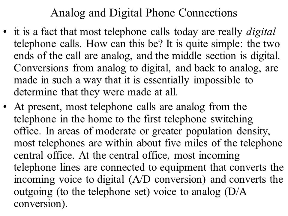 Analog and Digital Phone Connections it is a fact that most telephone calls today are really digital telephone calls. How can this be? It is quite sim