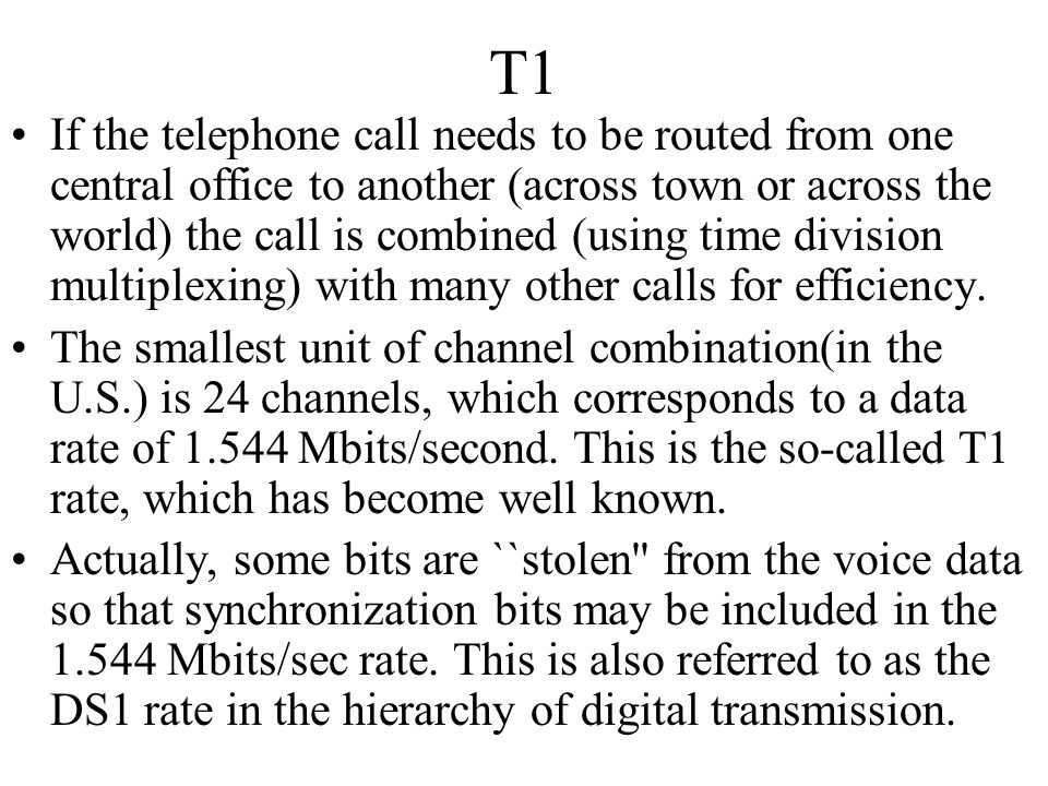 T1 If the telephone call needs to be routed from one central office to another (across town or across the world) the call is combined (using time divi