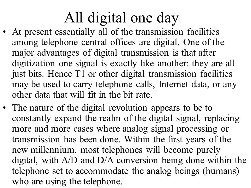 All digital one day At present essentially all of the transmission facilities among telephone central offices are digital. One of the major advantages