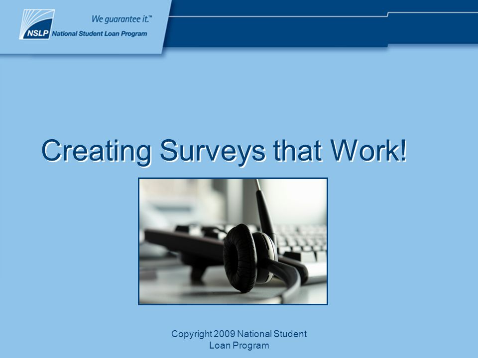 Copyright 2009 National Student Loan Program Creating Surveys that Work!