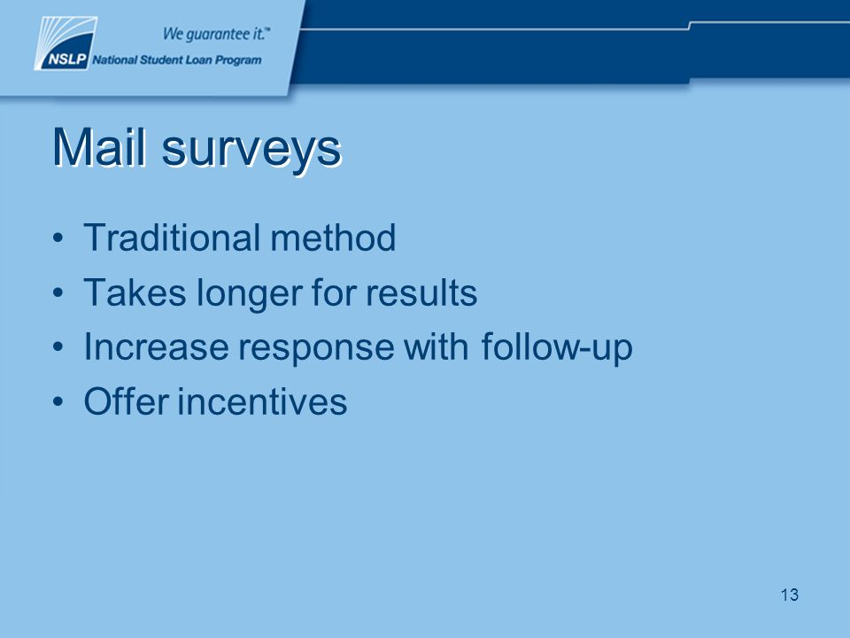 13 Mail surveys Traditional method Takes longer for results Increase response with follow-up Offer incentives