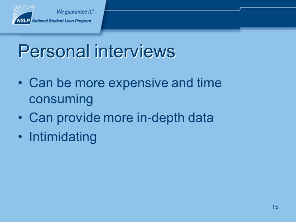 15 Personal interviews Can be more expensive and time consuming Can provide more in-depth data Intimidating