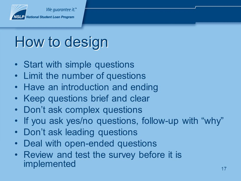 17 How to design Start with simple questions Limit the number of questions Have an introduction and ending Keep questions brief and clear Dont ask com