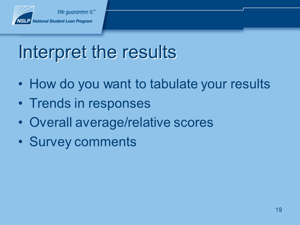 19 Interpret the results How do you want to tabulate your results Trends in responses Overall average/relative scores Survey comments