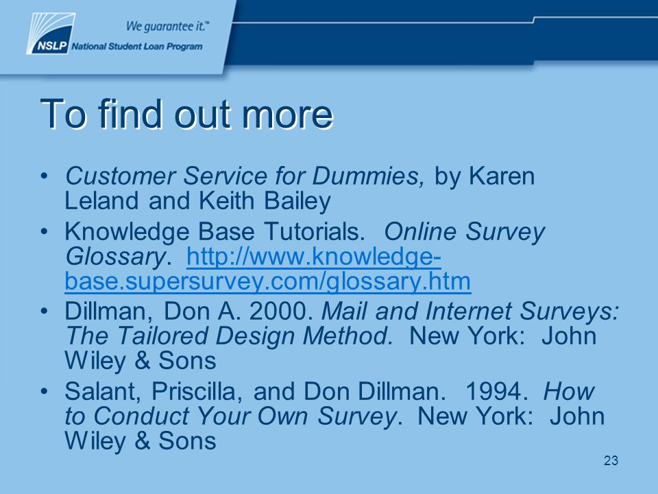 23 To find out more Customer Service for Dummies, by Karen Leland and Keith Bailey Knowledge Base Tutorials. Online Survey Glossary. http://www.knowle