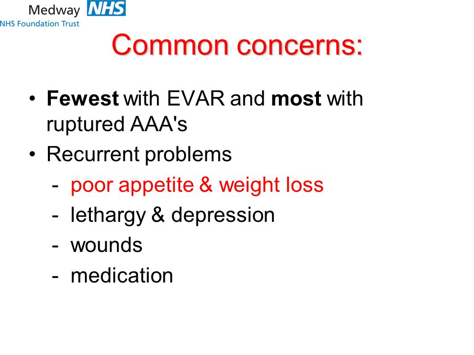Common concerns: Fewest with EVAR and most with ruptured AAA's Recurrent problems - poor appetite & weight loss - lethargy & depression - wounds - med