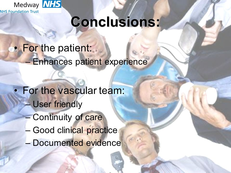 Conclusions: For the patient: –Enhances patient experience For the vascular team: –User friendly –Continuity of care –Good clinical practice –Documented evidence