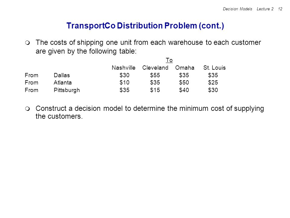 Decision Models Lecture 2 12 TransportCo Distribution Problem (cont.) The costs of shipping one unit from each warehouse to each customer are given by