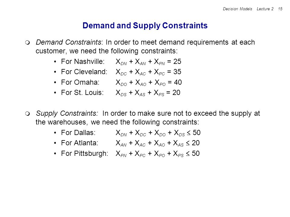 Decision Models Lecture 2 15 Demand and Supply Constraints Demand Constraints: In order to meet demand requirements at each customer, we need the foll