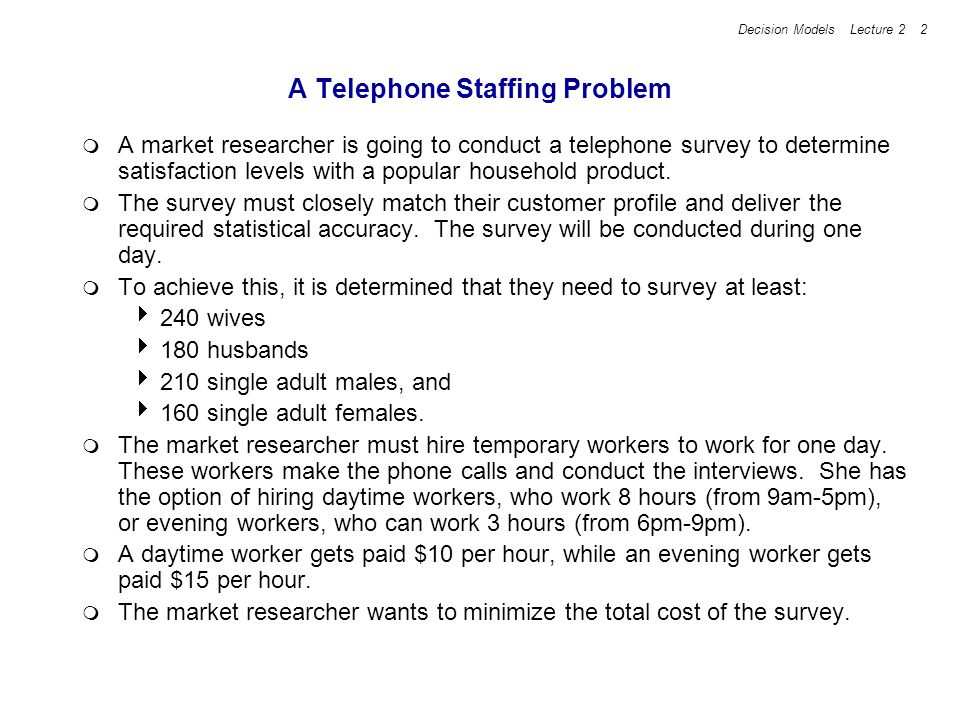 Decision Models Lecture 2 3 A Telephone Staffing Problem (continued) Several different outcomes are possible when a telephone call is made to a home, and the probabilities differ depending on whether the call is made during the day or in the evening.