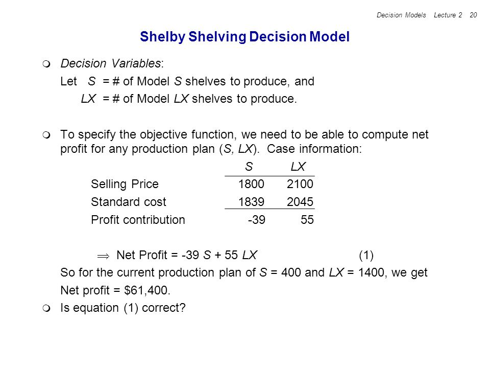 Decision Models Lecture 2 20 Shelby Shelving Decision Model Decision Variables: Let S = # of Model S shelves to produce, and LX = # of Model LX shelve
