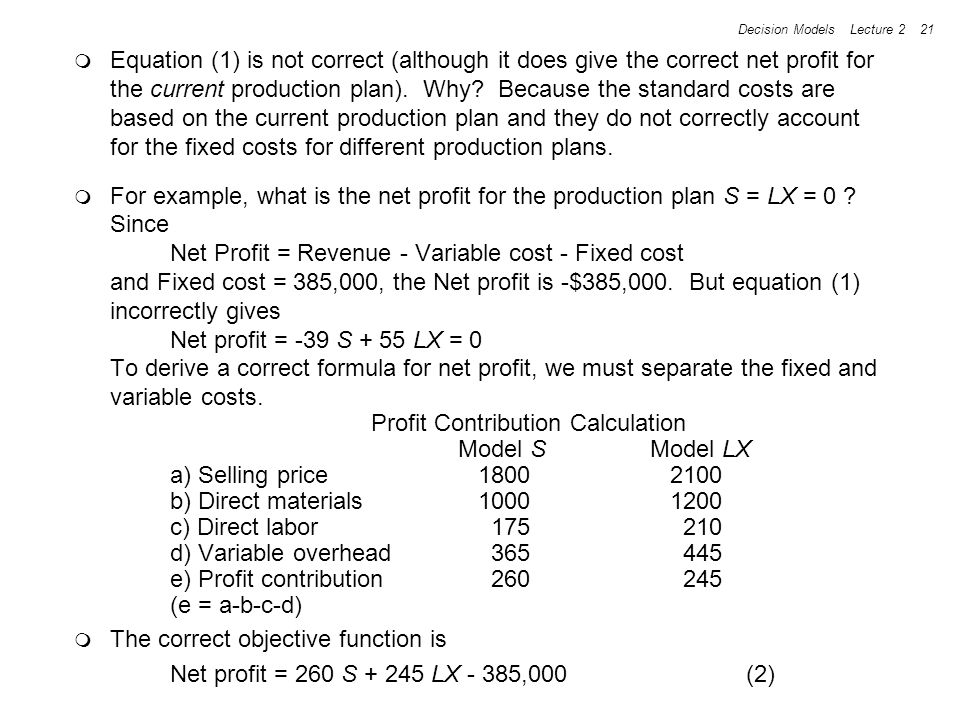 Decision Models Lecture 2 21 Equation (1) is not correct (although it does give the correct net profit for the current production plan). Why? Because
