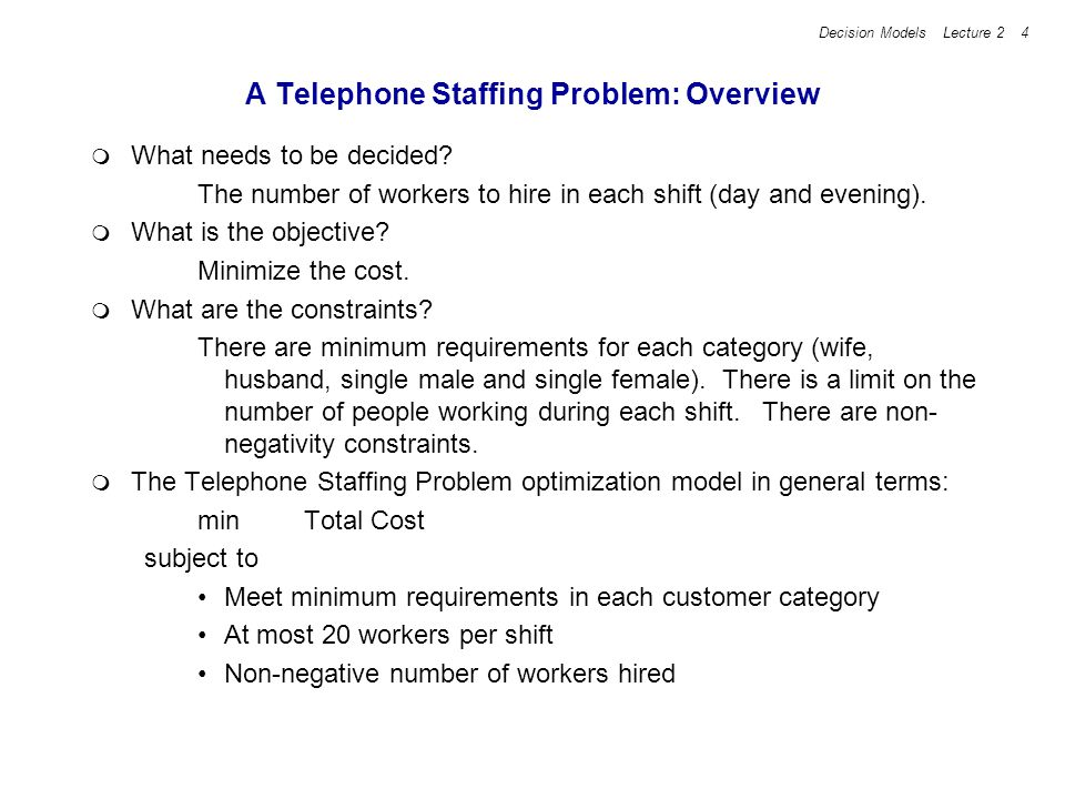 Decision Models Lecture 2 4 A Telephone Staffing Problem: Overview What needs to be decided? The number of workers to hire in each shift (day and even