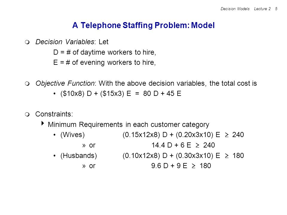 Decision Models Lecture 2 16 TransportCo Linear Programming Model min 30 X DN + 55 X DC + 35 X DO + 35 X DS + 10 X AN + 35 X AC + 50 X AO + 25 X AS + 35 X PN + 15 X PC + 40 X PO + 30 X PS subject to: (Demand Constraints) (Nashville) X DN + X AN + X PN = 25 (Cleveland) X DC + X AC + X PC = 35 (Omaha) X DO + X AO + X PO = 40 (St.