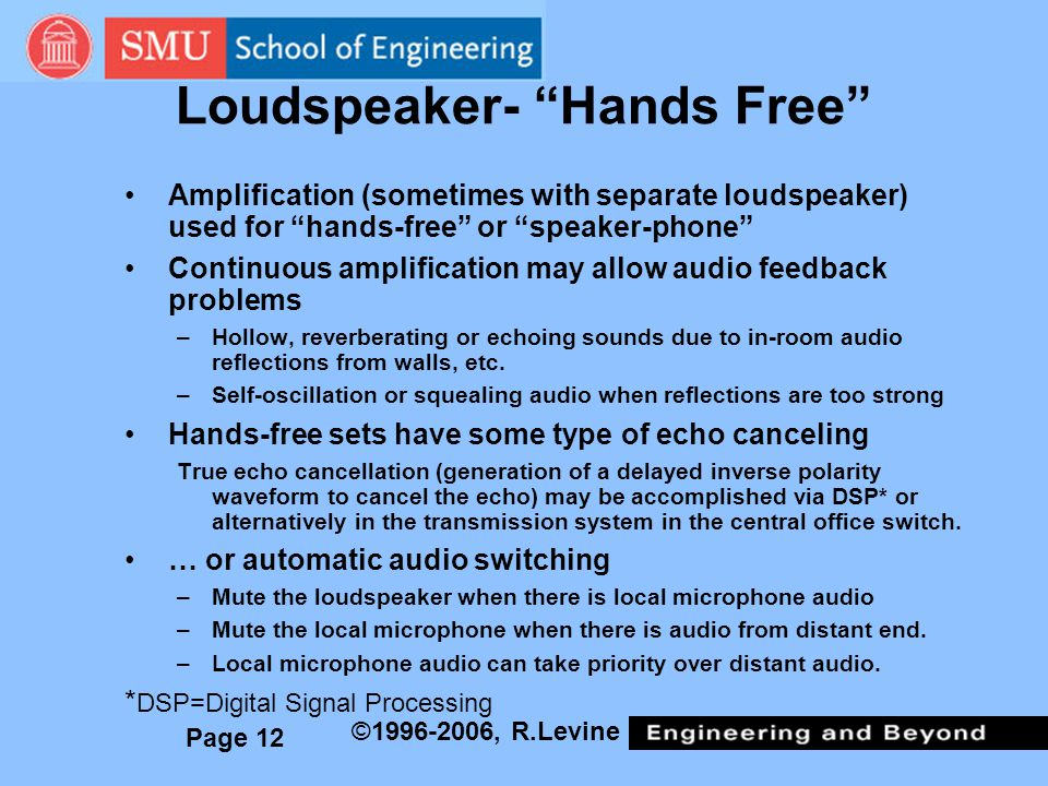 Page 12 ©1996-2006, R.Levine Loudspeaker- Hands Free Amplification (sometimes with separate loudspeaker) used for hands-free or speaker-phone Continuous amplification may allow audio feedback problems –Hollow, reverberating or echoing sounds due to in-room audio reflections from walls, etc.