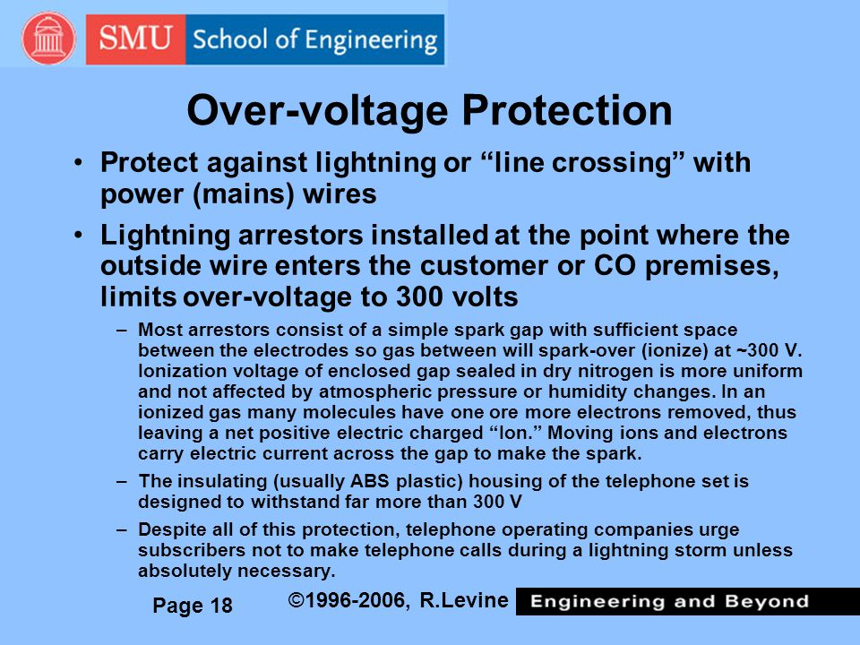 Page 18 ©1996-2006, R.Levine Over-voltage Protection Protect against lightning or line crossing with power (mains) wires Lightning arrestors installed at the point where the outside wire enters the customer or CO premises, limits over-voltage to 300 volts –Most arrestors consist of a simple spark gap with sufficient space between the electrodes so gas between will spark-over (ionize) at ~300 V.