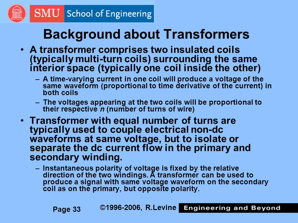 Page 33 ©1996-2006, R.Levine Background about Transformers A transformer comprises two insulated coils (typically multi-turn coils) surrounding the same interior space (typically one coil inside the other) –A time-varying current in one coil will produce a voltage of the same waveform (proportional to time derivative of the current) in both coils –The voltages appearing at the two coils will be proportional to their respective n (number of turns of wire) Transformer with equal number of turns are typically used to couple electrical non-dc waveforms at same voltage, but to isolate or separate the dc current flow in the primary and secondary winding.