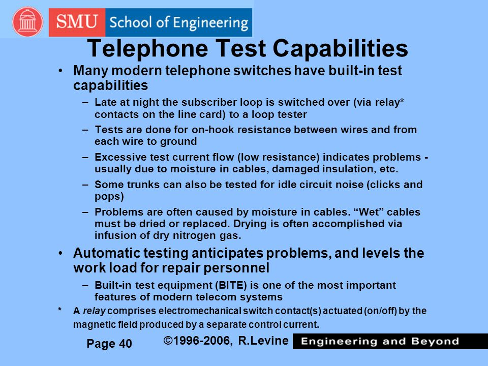 Page 40 ©1996-2006, R.Levine Telephone Test Capabilities Many modern telephone switches have built-in test capabilities –Late at night the subscriber loop is switched over (via relay* contacts on the line card) to a loop tester –Tests are done for on-hook resistance between wires and from each wire to ground –Excessive test current flow (low resistance) indicates problems - usually due to moisture in cables, damaged insulation, etc.