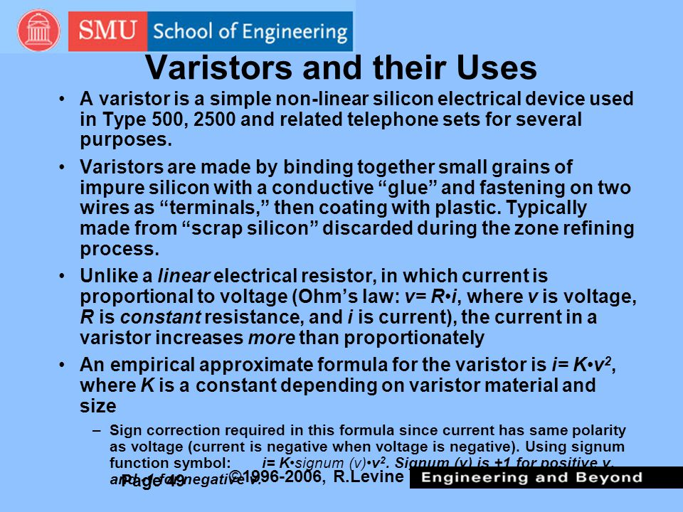 Page 49 ©1996-2006, R.Levine Varistors and their Uses A varistor is a simple non-linear silicon electrical device used in Type 500, 2500 and related telephone sets for several purposes.