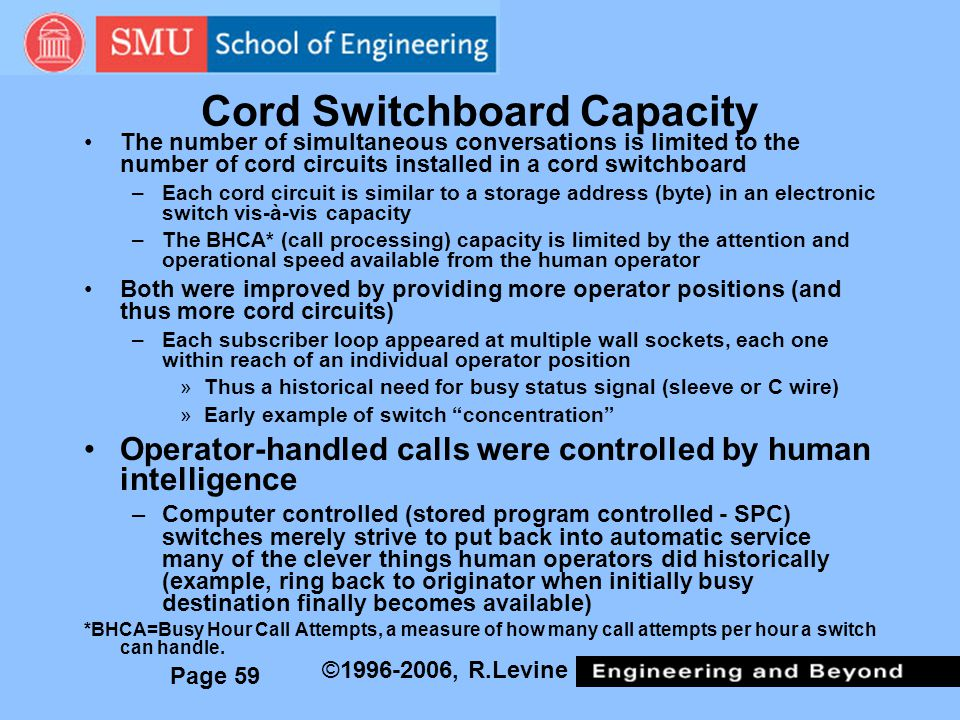 Page 59 ©1996-2006, R.Levine Cord Switchboard Capacity The number of simultaneous conversations is limited to the number of cord circuits installed in a cord switchboard –Each cord circuit is similar to a storage address (byte) in an electronic switch vis-à-vis capacity –The BHCA* (call processing) capacity is limited by the attention and operational speed available from the human operator Both were improved by providing more operator positions (and thus more cord circuits) –Each subscriber loop appeared at multiple wall sockets, each one within reach of an individual operator position »Thus a historical need for busy status signal (sleeve or C wire) »Early example of switch concentration Operator-handled calls were controlled by human intelligence –Computer controlled (stored program controlled - SPC) switches merely strive to put back into automatic service many of the clever things human operators did historically (example, ring back to originator when initially busy destination finally becomes available) *BHCA=Busy Hour Call Attempts, a measure of how many call attempts per hour a switch can handle.