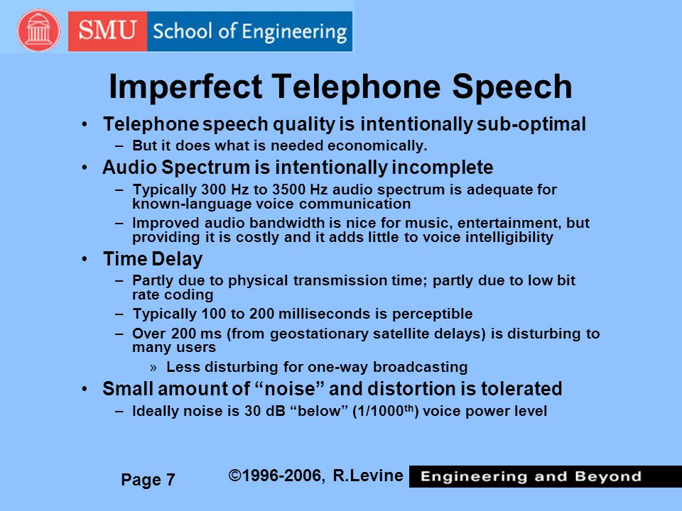 Page 7 ©1996-2006, R.Levine Imperfect Telephone Speech Telephone speech quality is intentionally sub-optimal –But it does what is needed economically.