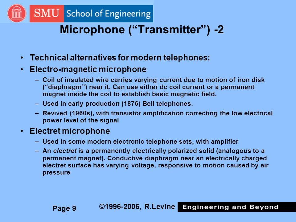 Page 9 ©1996-2006, R.Levine Microphone (Transmitter) -2 Technical alternatives for modern telephones: Electro-magnetic microphone –Coil of insulated wire carries varying current due to motion of iron disk (diaphragm) near it.